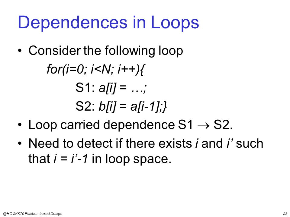 @HC 5KK70 Platform-based Design52 Dependences in Loops Consider the following loop for(i=0; i<N; i++){ S1: a[i] = …; S2: b[i] = a[i-1];} Loop carried dependence S1  S2.