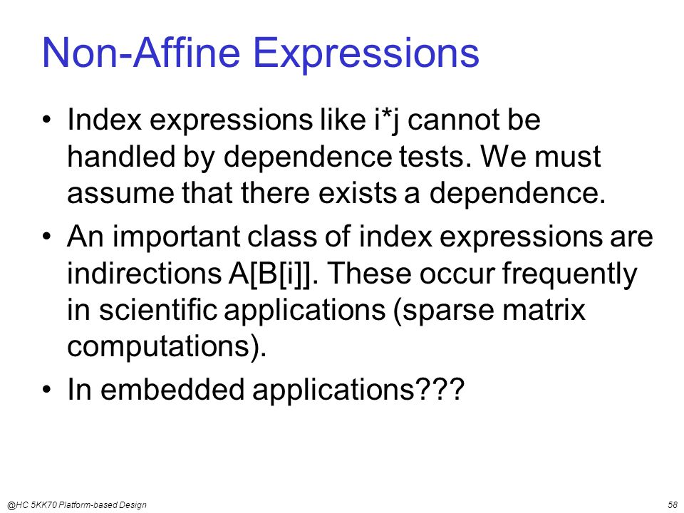 @HC 5KK70 Platform-based Design58 Non-Affine Expressions Index expressions like i*j cannot be handled by dependence tests.