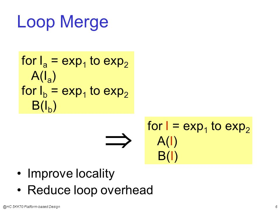 @HC 5KK70 Platform-based Design6 Loop Merge Improve locality Reduce loop overhead for I a = exp 1 to exp 2 A(I a ) for I b = exp 1 to exp 2 B(I b )  for I = exp 1 to exp 2 A(I) B(I)