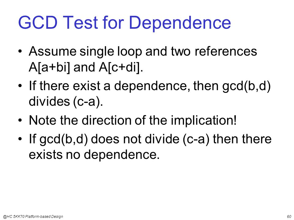@HC 5KK70 Platform-based Design60 GCD Test for Dependence Assume single loop and two references A[a+bi] and A[c+di].