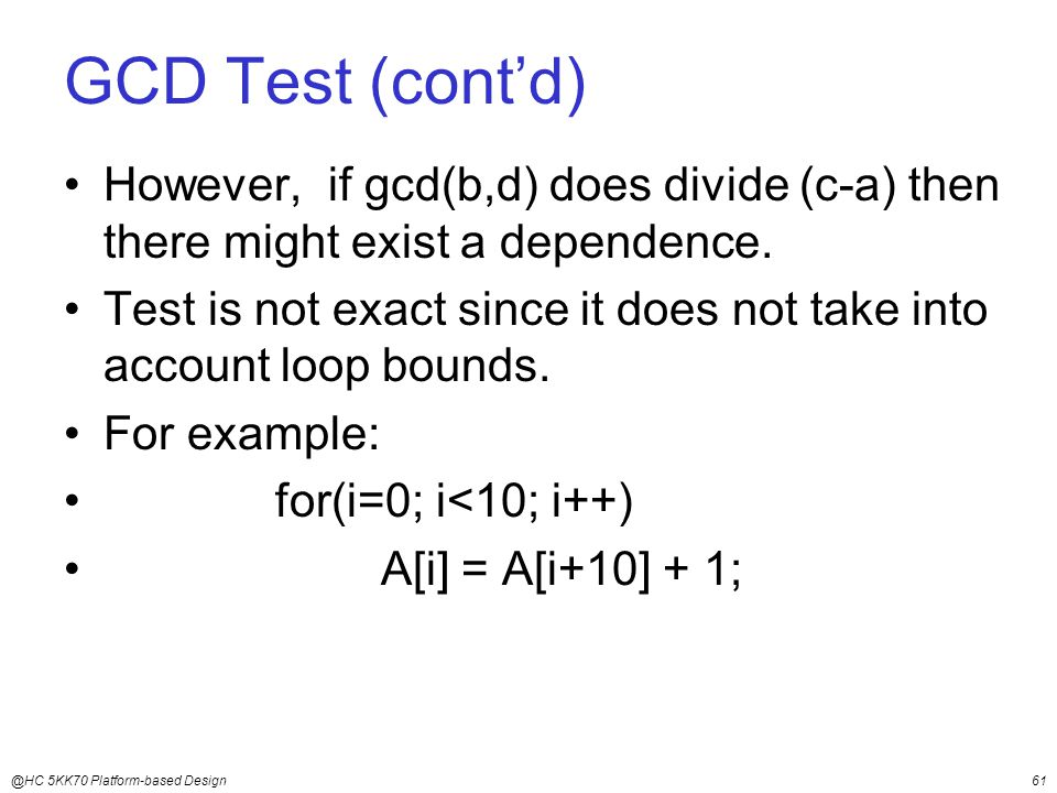 @HC 5KK70 Platform-based Design61 GCD Test (cont'd) However, if gcd(b,d) does divide (c-a) then there might exist a dependence.