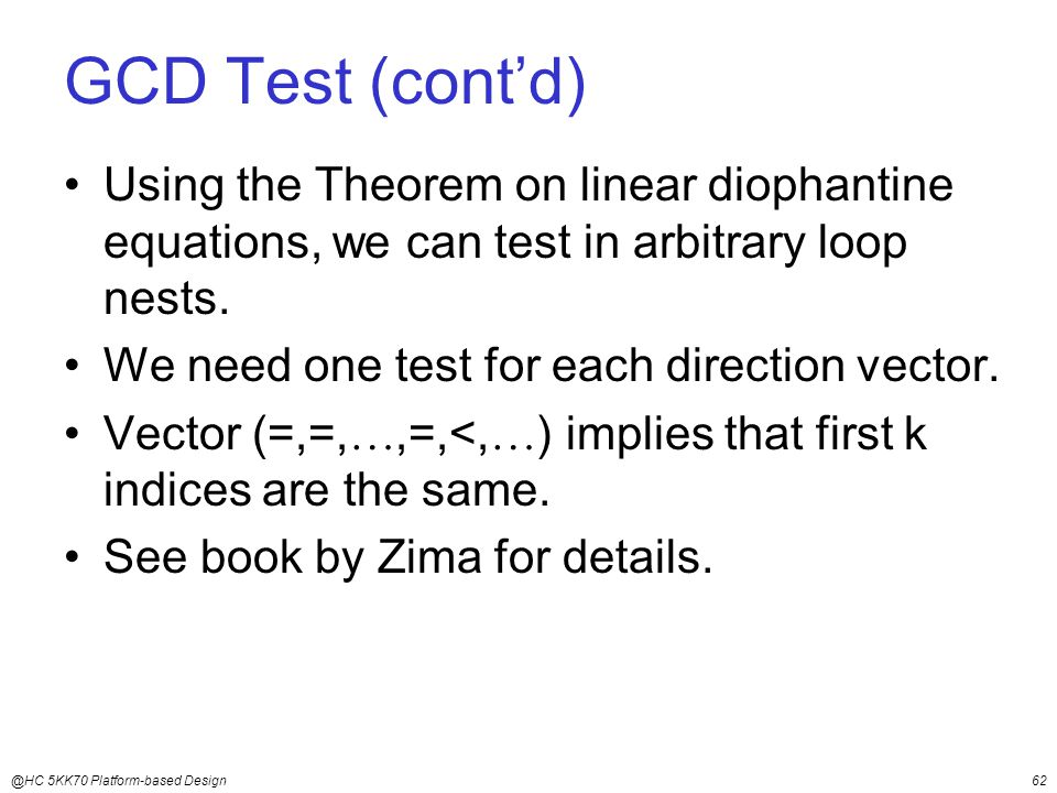 @HC 5KK70 Platform-based Design62 GCD Test (cont'd) Using the Theorem on linear diophantine equations, we can test in arbitrary loop nests.
