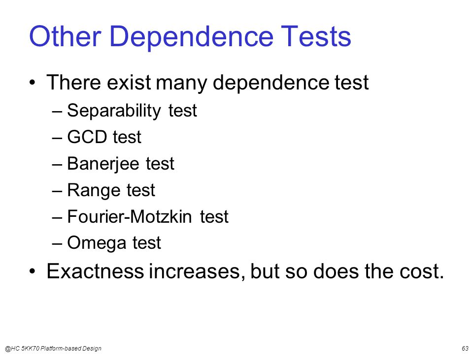 @HC 5KK70 Platform-based Design63 Other Dependence Tests There exist many dependence test –Separability test –GCD test –Banerjee test –Range test –Fourier-Motzkin test –Omega test Exactness increases, but so does the cost.