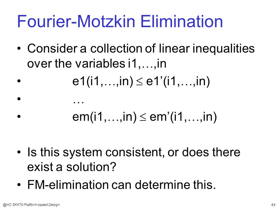 @HC 5KK70 Platform-based Design64 Fourier-Motzkin Elimination Consider a collection of linear inequalities over the variables i1, ,in e1(i1, ,in)  e1'(i1, ,in)  em(i1, ,in)  em'(i1, ,in) Is this system consistent, or does there exist a solution.