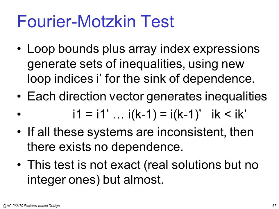 @HC 5KK70 Platform-based Design67 Fourier-Motzkin Test Loop bounds plus array index expressions generate sets of inequalities, using new loop indices i' for the sink of dependence.