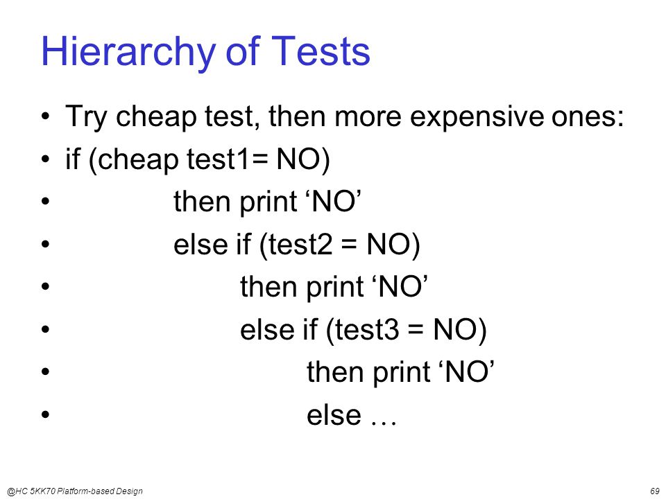 @HC 5KK70 Platform-based Design69 Hierarchy of Tests Try cheap test, then more expensive ones: if (cheap test1= NO) then print 'NO' else if (test2 = NO) then print 'NO' else if (test3 = NO) then print 'NO' else 