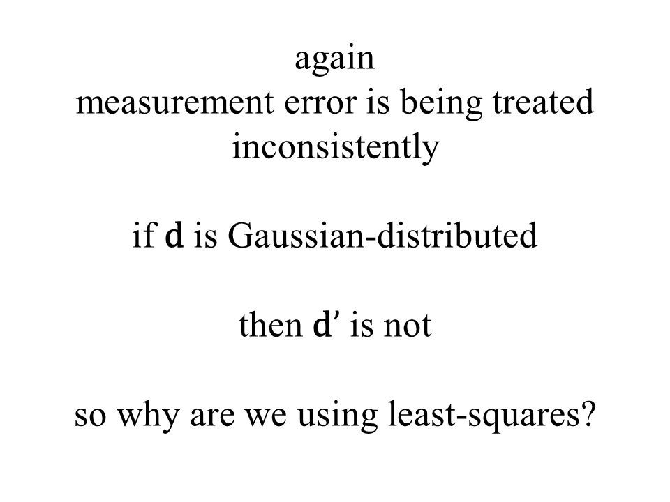 again measurement error is being treated inconsistently if d is Gaussian-distributed then d' is not so why are we using least-squares