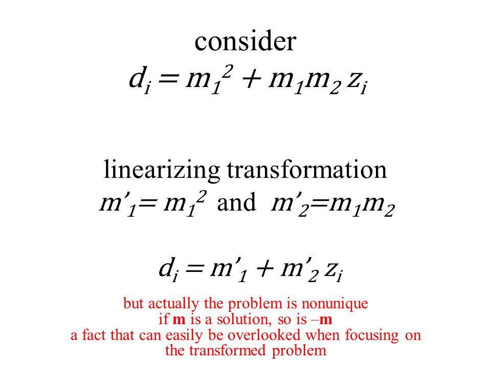linearizing transformation m' 1 = m 1 2 and m' 2 =m 1 m 2 d i = m' 1 + m' 2 z i consider d i = m 1 2 + m 1 m 2 z i but actually the problem is nonunique if m is a solution, so is –m a fact that can easily be overlooked when focusing on the transformed problem