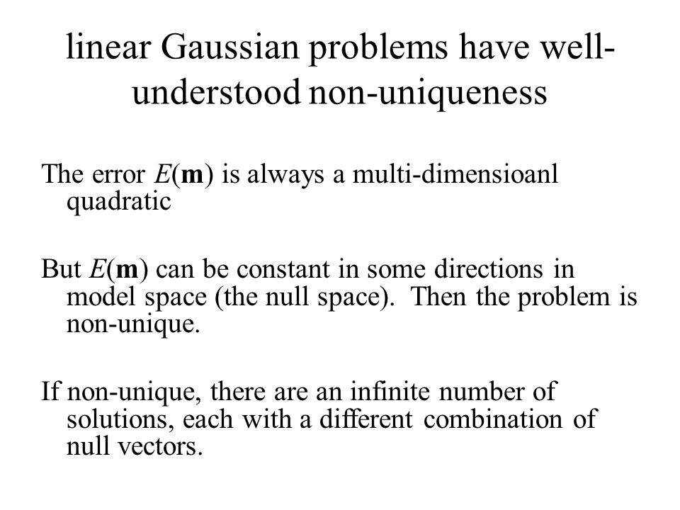 linear Gaussian problems have well- understood non-uniqueness The error E(m) is always a multi-dimensioanl quadratic But E(m) can be constant in some directions in model space (the null space).