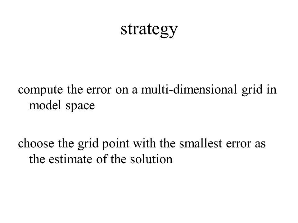 strategy compute the error on a multi-dimensional grid in model space choose the grid point with the smallest error as the estimate of the solution