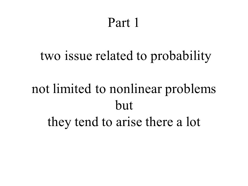 Part 1 two issue related to probability not limited to nonlinear problems but they tend to arise there a lot