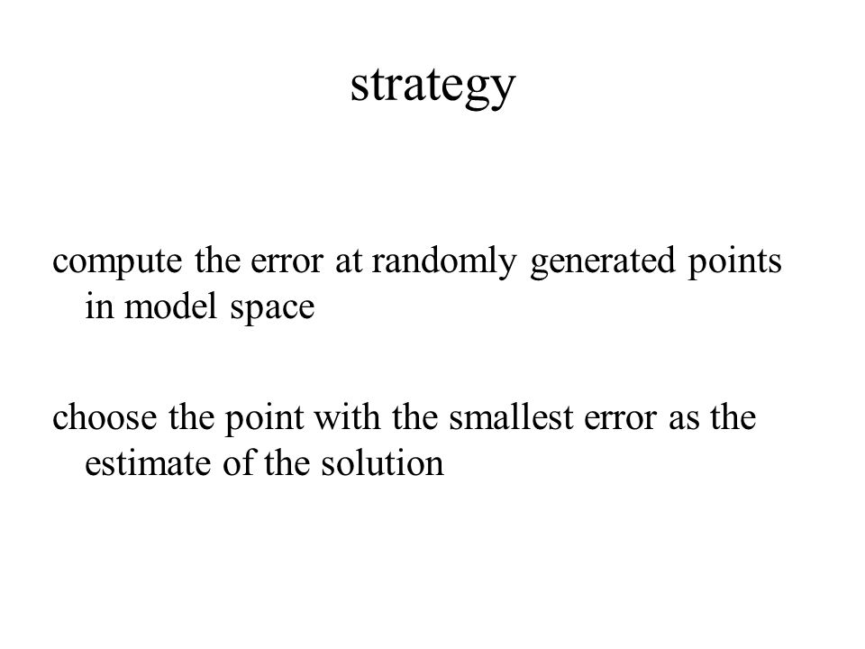 strategy compute the error at randomly generated points in model space choose the point with the smallest error as the estimate of the solution