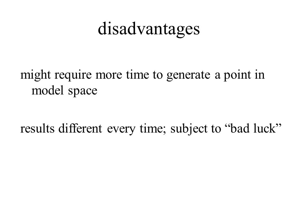 disadvantages might require more time to generate a point in model space results different every time; subject to bad luck