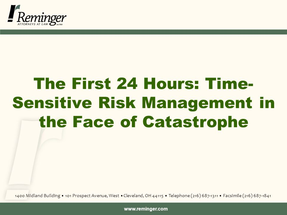 www.reminger.com The First 24 Hours: Time- Sensitive Risk Management in the Face of Catastrophe 1400 Midland Building 101 Prospect Avenue, West Cleveland, OH 44115 Telephone (216) 687-1311 Facsimile (216) 687-1841