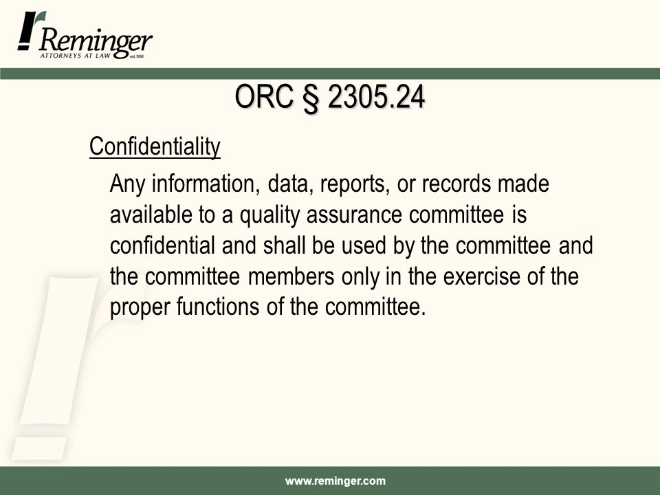www.reminger.com ORC § 2305.24 Confidentiality Any information, data, reports, or records made available to a quality assurance committee is confidential and shall be used by the committee and the committee members only in the exercise of the proper functions of the committee.