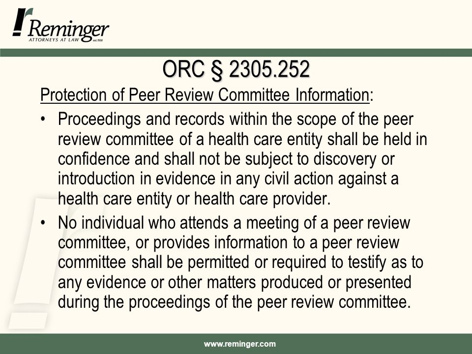 www.reminger.com ORC § 2305.252 Protection of Peer Review Committee Information: Proceedings and records within the scope of the peer review committee of a health care entity shall be held in confidence and shall not be subject to discovery or introduction in evidence in any civil action against a health care entity or health care provider.