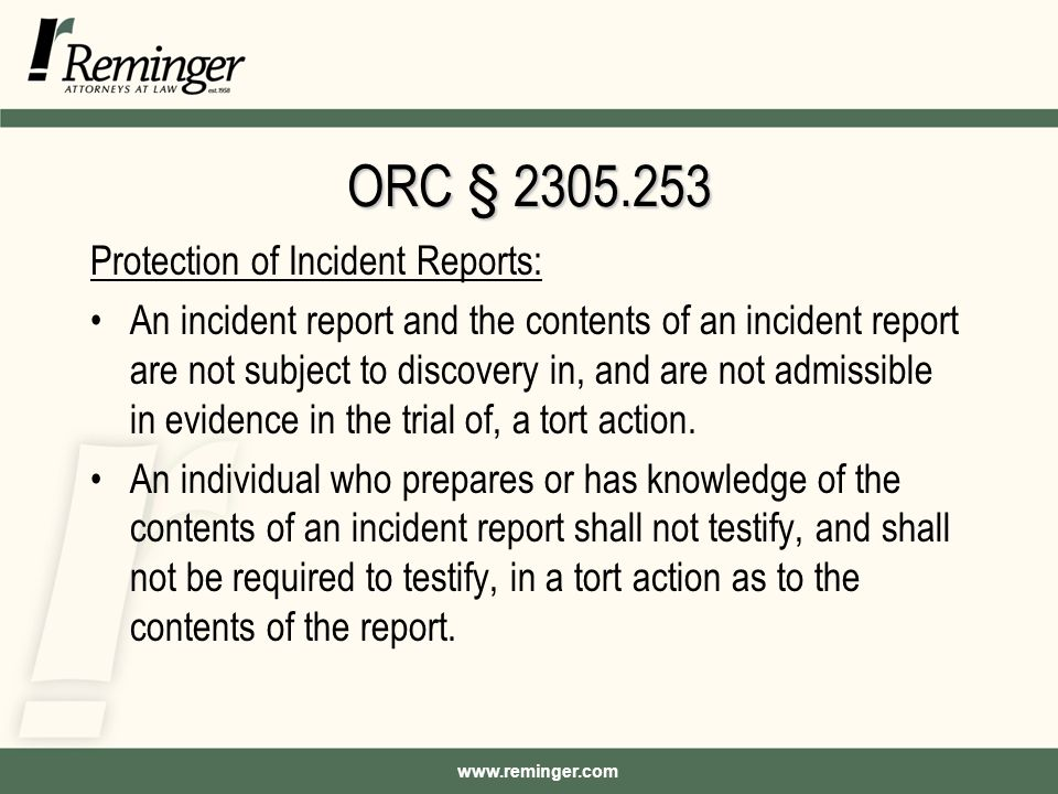 www.reminger.com ORC § 2305.253 Protection of Incident Reports: An incident report and the contents of an incident report are not subject to discovery in, and are not admissible in evidence in the trial of, a tort action.
