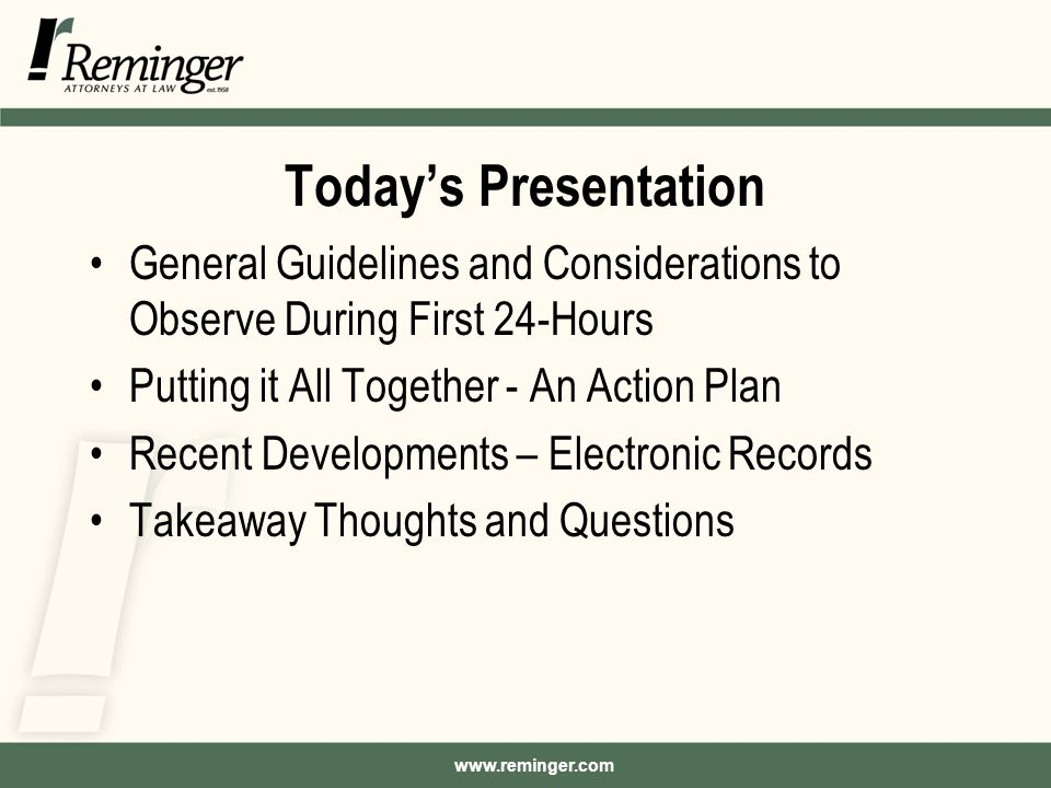 www.reminger.com Today's Presentation General Guidelines and Considerations to Observe During First 24-Hours Putting it All Together - An Action Plan Recent Developments – Electronic Records Takeaway Thoughts and Questions