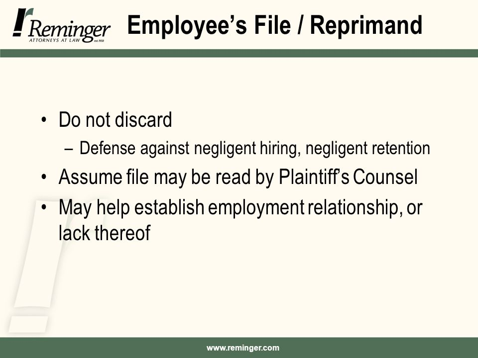www.reminger.com Employee's File / Reprimand Do not discard –Defense against negligent hiring, negligent retention Assume file may be read by Plaintiff's Counsel May help establish employment relationship, or lack thereof