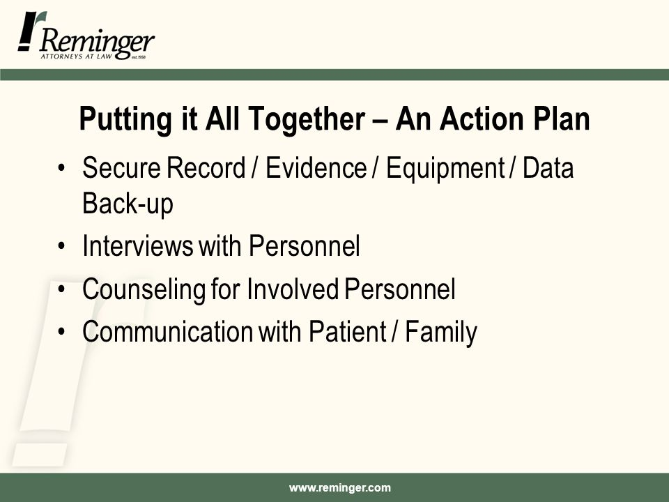www.reminger.com Putting it All Together – An Action Plan Secure Record / Evidence / Equipment / Data Back-up Interviews with Personnel Counseling for Involved Personnel Communication with Patient / Family