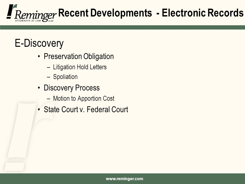 www.reminger.com Recent Developments - Electronic Records E-Discovery Preservation Obligation –Litigation Hold Letters –Spoliation Discovery Process –Motion to Apportion Cost State Court v.
