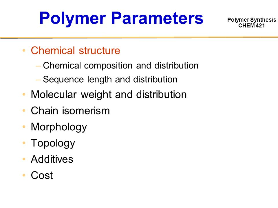 Polymer Synthesis CHEM 421 Polymer Parameters Chemical structure –Chemical composition and distribution –Sequence length and distribution Molecular weight and distribution Chain isomerism Morphology Topology Additives Cost
