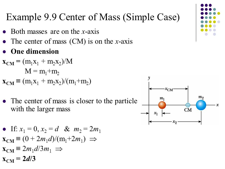 Example 9.9 Center of Mass (Simple Case) Both masses are on the x-axis The center of mass (CM) is on the x-axis One dimension x CM = (m 1 x 1 + m 2 x 2 )/M M = m 1 +m 2 x CM ≡ (m 1 x 1 + m 2 x 2 )/(m 1 +m 2 ) The center of mass is closer to the particle with the larger mass If: x 1 = 0, x 2 = d & m 2 = 2m 1 x CM ≡ (0 + 2m 1 d)/(m 1 +2m 1 )  x CM ≡ 2m 1 d/3m 1  x CM = 2d/3