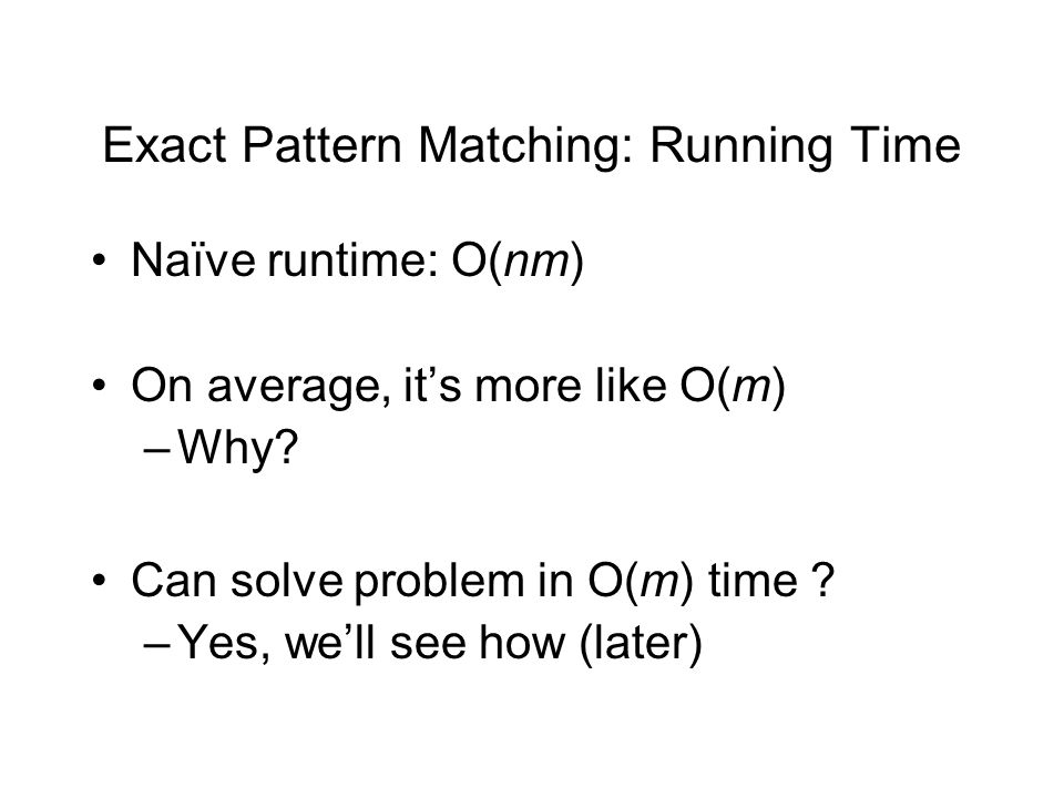 Exact Pattern Matching: Running Time Naïve runtime: O(nm) On average, it's more like O(m) –Why.