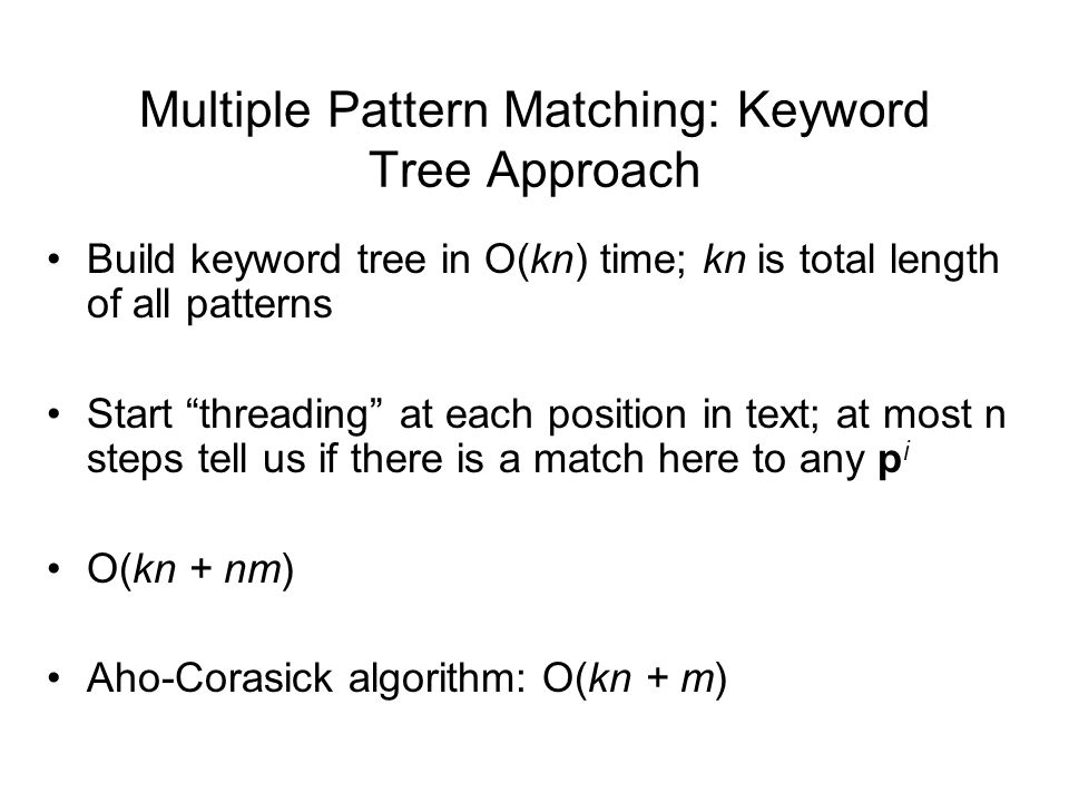 Multiple Pattern Matching: Keyword Tree Approach Build keyword tree in O(kn) time; kn is total length of all patterns Start threading at each position in text; at most n steps tell us if there is a match here to any p i O(kn + nm) Aho-Corasick algorithm: O(kn + m)
