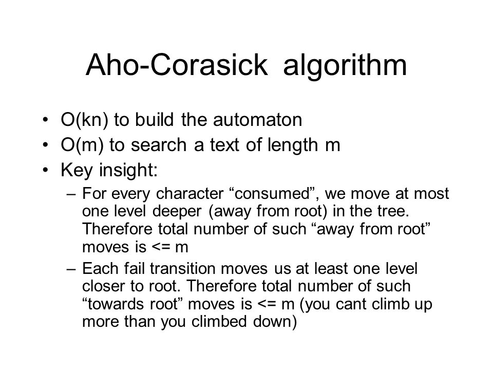 Aho-Corasickalgorithm O(kn) to build the automaton O(m) to search a text of length m Key insight: –For every character consumed , we move at most one level deeper (away from root) in the tree.