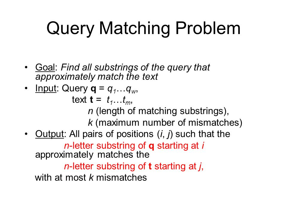 Query Matching Problem Goal: Find all substrings of the query that approximately match the text Input: Query q = q 1 …q w, text t = t 1 …t m, n (length of matching substrings), k (maximum number of mismatches) Output: All pairs of positions (i, j) such that the n-letter substring of q starting at i approximately matches the n-letter substring of t starting at j, with at most k mismatches