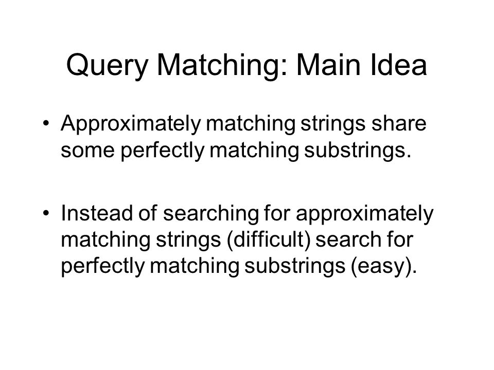 Query Matching: Main Idea Approximately matching strings share some perfectly matching substrings.