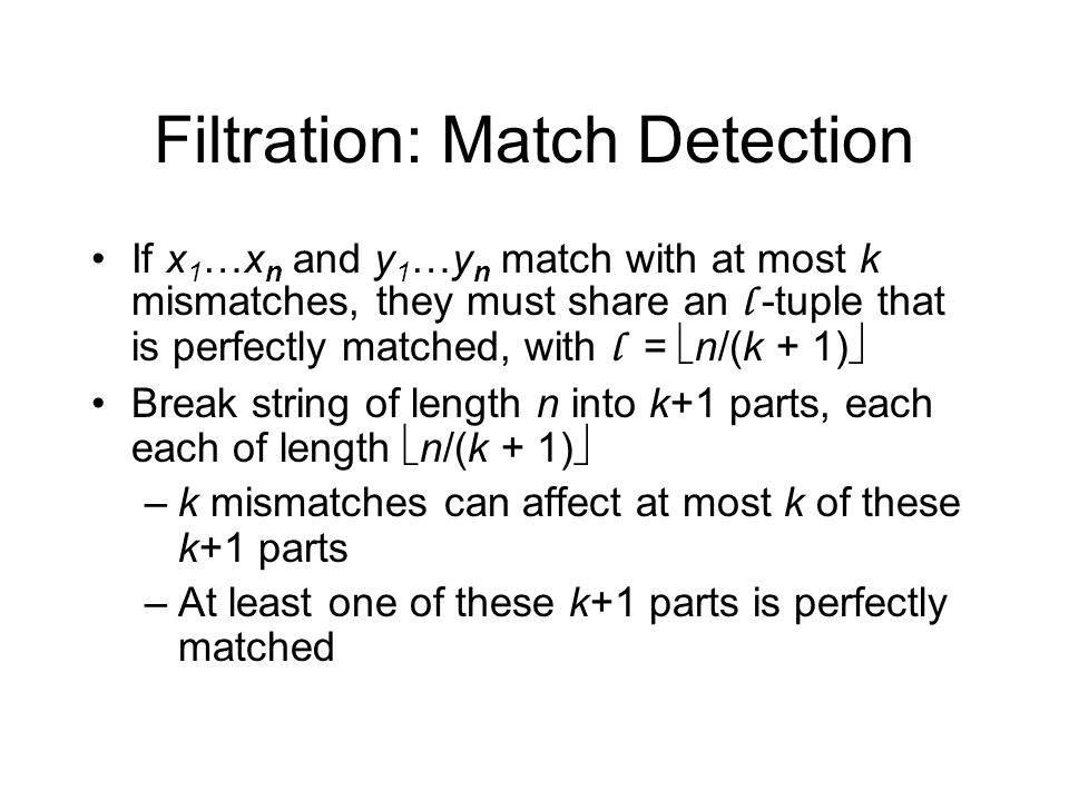 Filtration: Match Detection If x 1 …x n and y 1 …y n match with at most k mismatches, they must share an l -tuple that is perfectly matched, with l =  n/(k + 1)  Break string of length n into k+1 parts, each each of length  n/(k + 1)  –k mismatches can affect at most k of these k+1 parts –At least one of these k+1 parts is perfectly matched