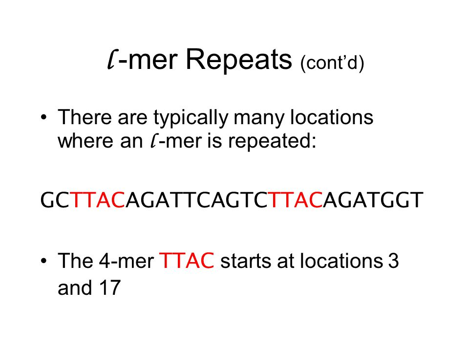 l -mer Repeats (cont'd) There are typically many locations where an l -mer is repeated: GCTTACAGATTCAGTCTTACAGATGGT The 4-mer TTAC starts at locations 3 and 17