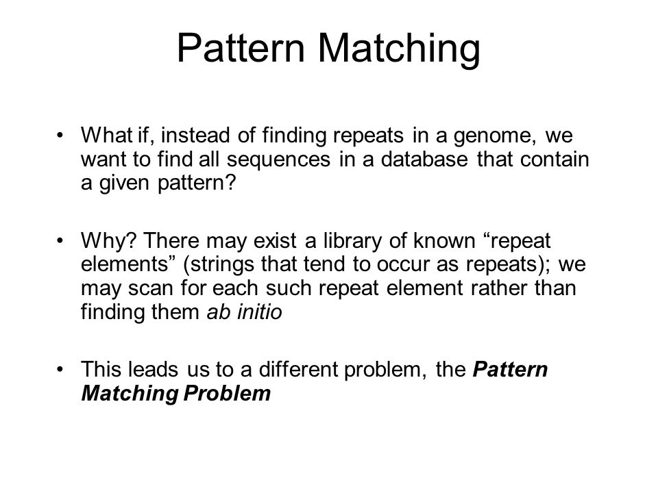 Pattern Matching What if, instead of finding repeats in a genome, we want to find all sequences in a database that contain a given pattern.