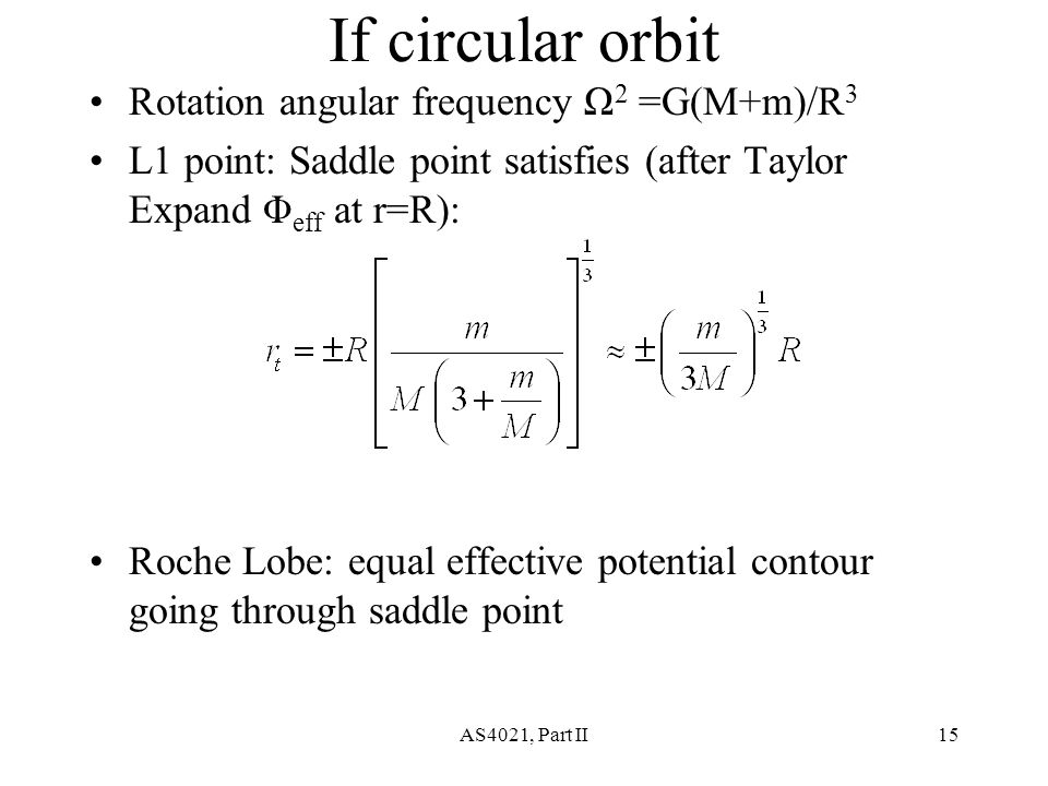 AS4021, Part II15 If circular orbit Rotation angular frequency Ω 2 =G(M+m)/R 3 L1 point: Saddle point satisfies (after Taylor Expand Φ eff at r=R): Roche Lobe: equal effective potential contour going through saddle point