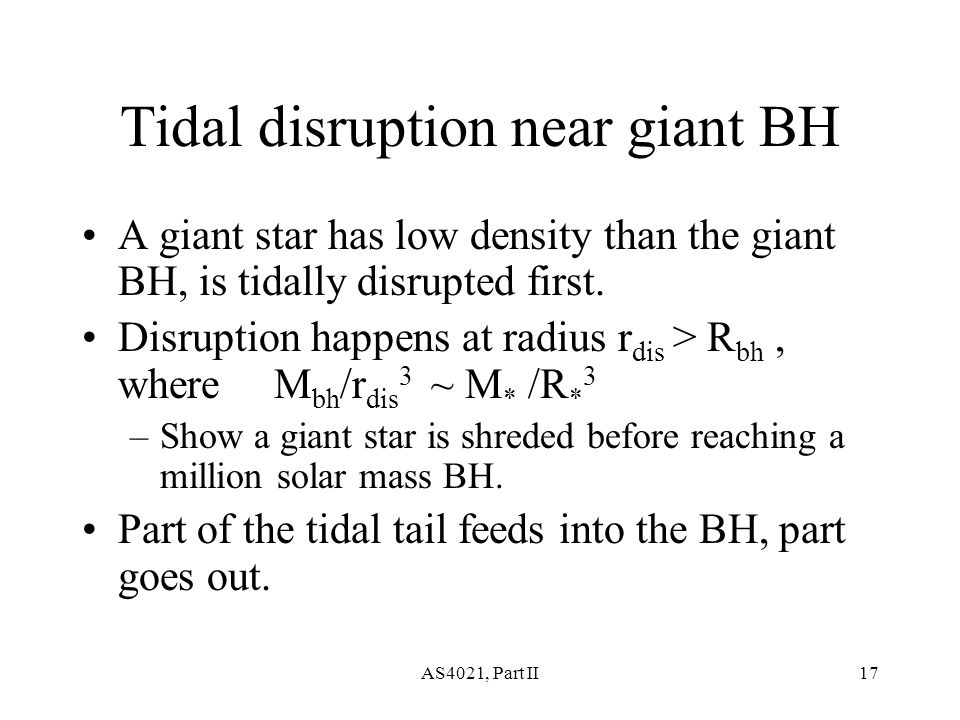AS4021, Part II17 Tidal disruption near giant BH A giant star has low density than the giant BH, is tidally disrupted first.