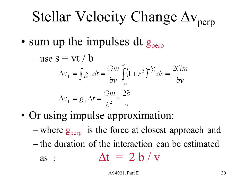 AS4021, Part II20 Stellar Velocity Change  v perp sum up the impulses dt g perp –use s = vt / b Or using impulse approximation: –where g perp is the force at closest approach and –the duration of the interaction can be estimated as :  t = 2 b / v