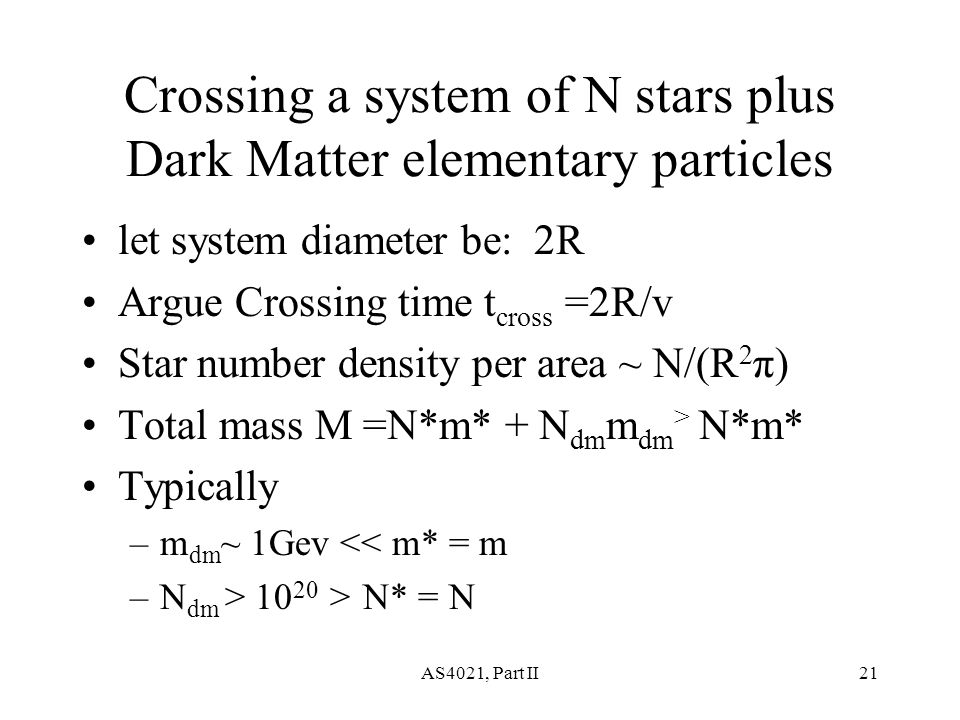 AS4021, Part II21 Crossing a system of N stars plus Dark Matter elementary particles let system diameter be: 2R Argue Crossing time t cross =2R/v Star number density per area ~ N/(R 2 π) Total mass M =N*m* + N dm m dm > N*m* Typically –m dm ~ 1Gev << m* = m –N dm > 10 20 > N* = N