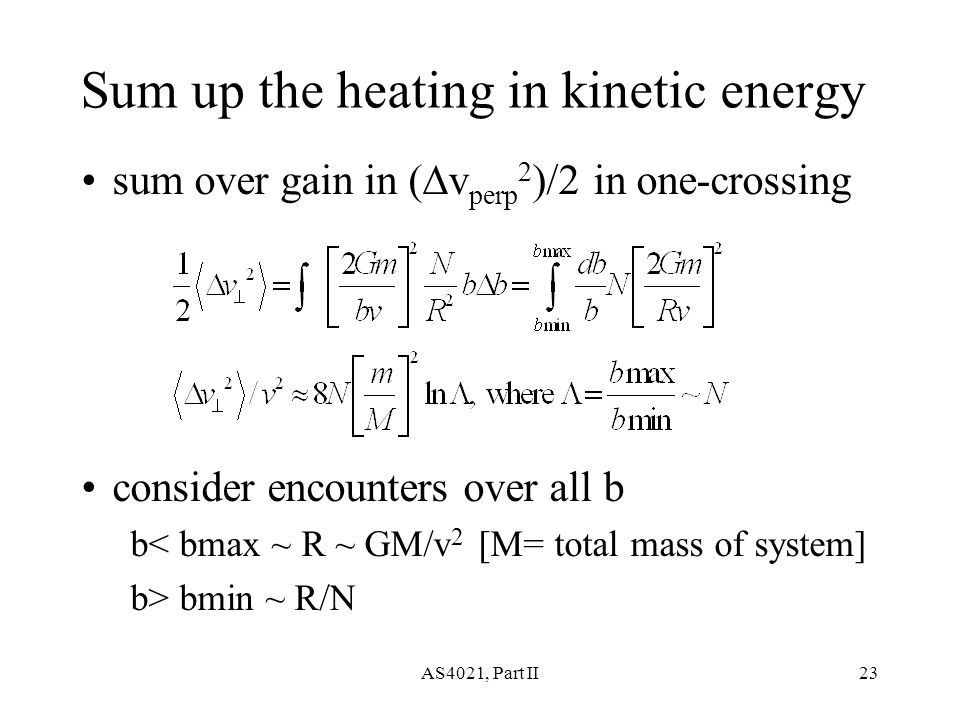 AS4021, Part II23 Sum up the heating in kinetic energy sum over gain in (  v perp 2 )/2 in one-crossing consider encounters over all b b< bmax ~ R ~ GM/v 2 [M= total mass of system] b> bmin ~ R/N