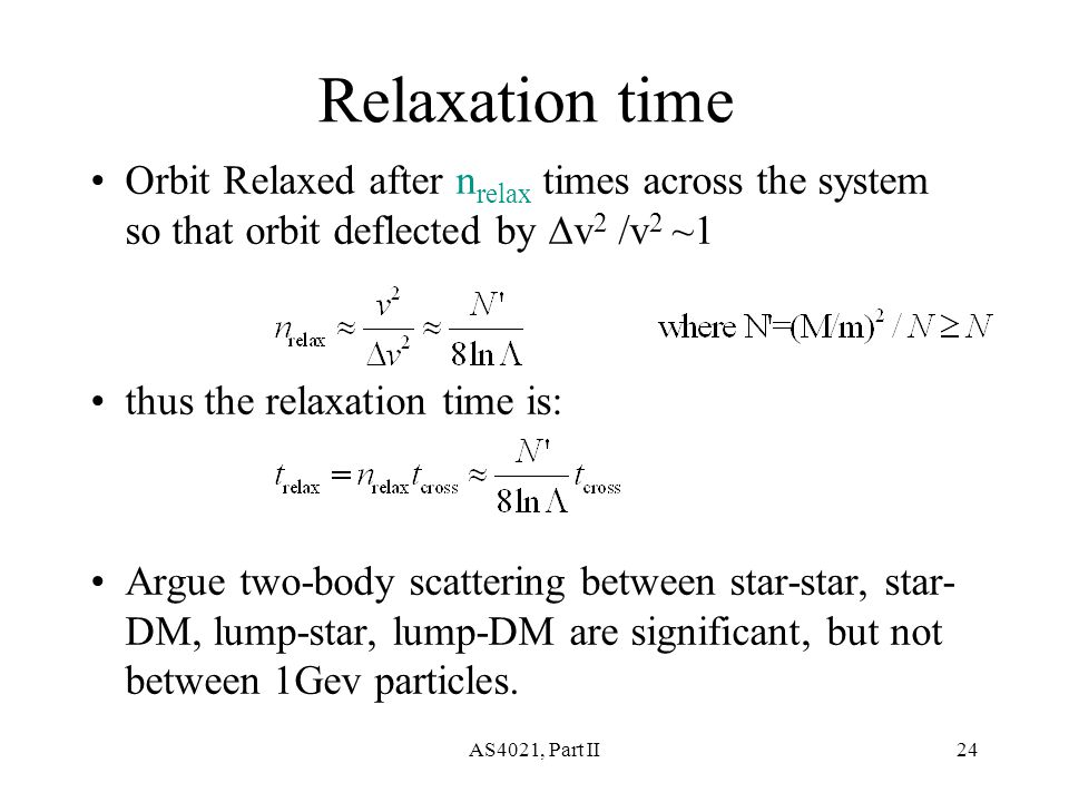 AS4021, Part II24 Relaxation time Orbit Relaxed after n relax times across the system so that orbit deflected by  v 2 /v 2 ~1 thus the relaxation time is: Argue two-body scattering between star-star, star- DM, lump-star, lump-DM are significant, but not between 1Gev particles.