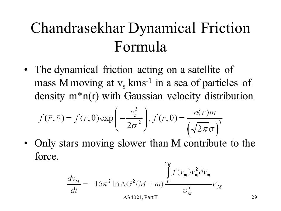 AS4021, Part II29 Chandrasekhar Dynamical Friction Formula The dynamical friction acting on a satellite of mass M moving at v s kms -1 in a sea of particles of density m*n(r) with Gaussian velocity distribution Only stars moving slower than M contribute to the force.