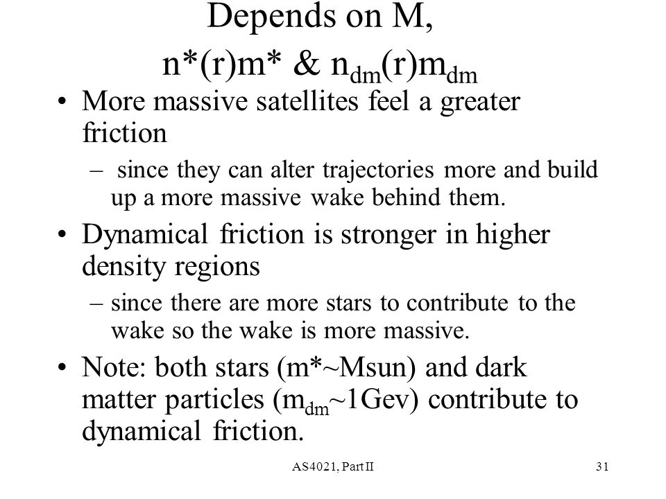 AS4021, Part II31 Depends on M, n*(r)m* & n dm (r)m dm More massive satellites feel a greater friction – since they can alter trajectories more and build up a more massive wake behind them.