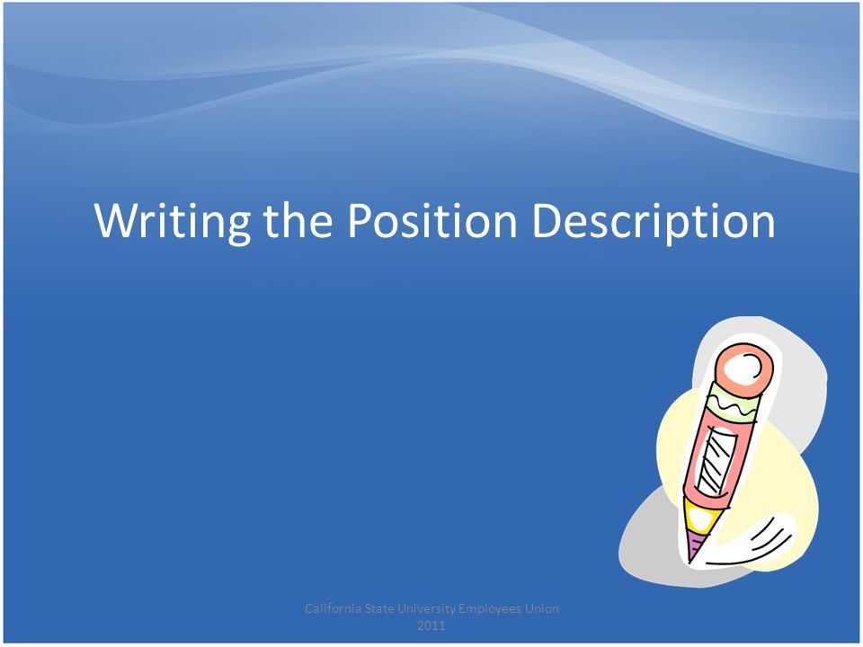 Writing the Position Description California State University Employees Union 2011
