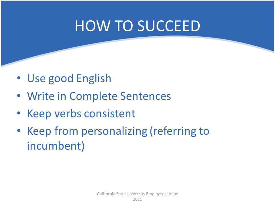 Use good English Write in Complete Sentences Keep verbs consistent Keep from personalizing (referring to incumbent) California State University Employees Union 2011 HOW TO SUCCEED