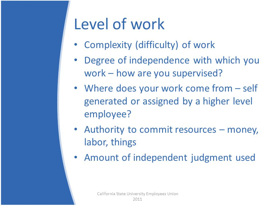 Level of work Complexity (difficulty) of work Degree of independence with which you work – how are you supervised.