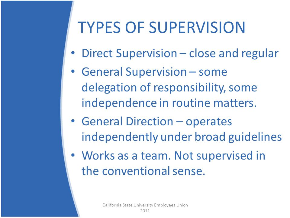 TYPES OF SUPERVISION Direct Supervision – close and regular General Supervision – some delegation of responsibility, some independence in routine matters.