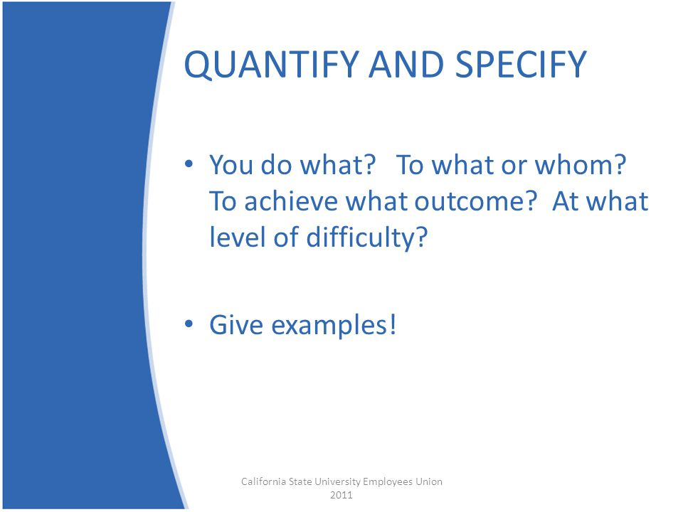 QUANTIFY AND SPECIFY You do what. To what or whom.