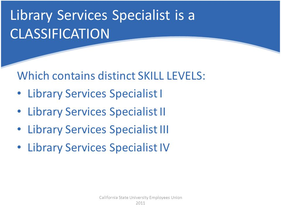 Library Services Specialist is a CLASSIFICATION Which contains distinct SKILL LEVELS: Library Services Specialist I Library Services Specialist II Library Services Specialist III Library Services Specialist IV California State University Employees Union 2011