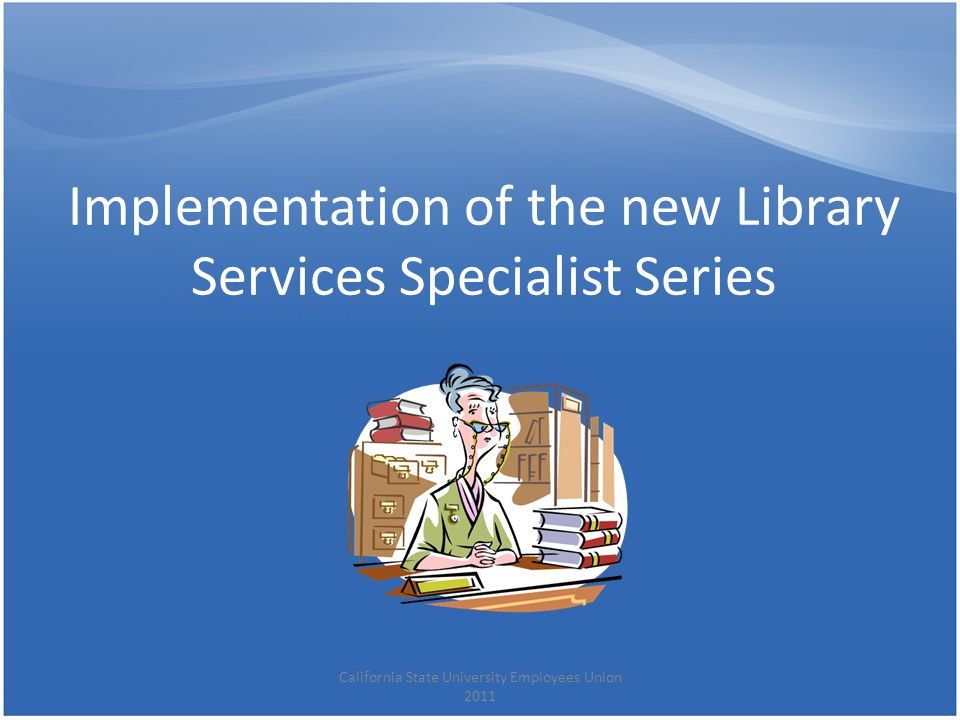 Implementation of the new Library Services Specialist Series California State University Employees Union 2011